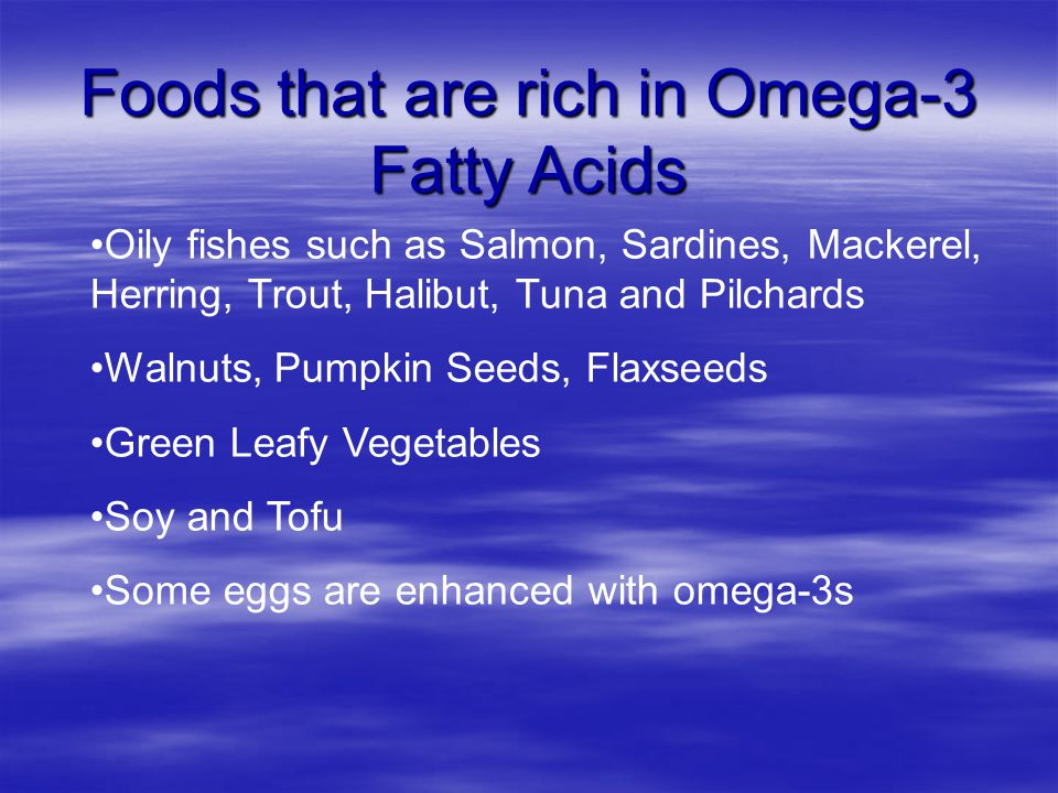 Foods that are rich in Omega-3 Fatty Acids Oily fishes such as Salmon, Sardines, Mackerel, Herring, Trout, Halibut, Tuna and Pilchards Walnuts, Pumpkin Seeds, Flaxseeds Green Leafy Vegetables Soy and Tofu Some eggs are enhanced with omega-3s