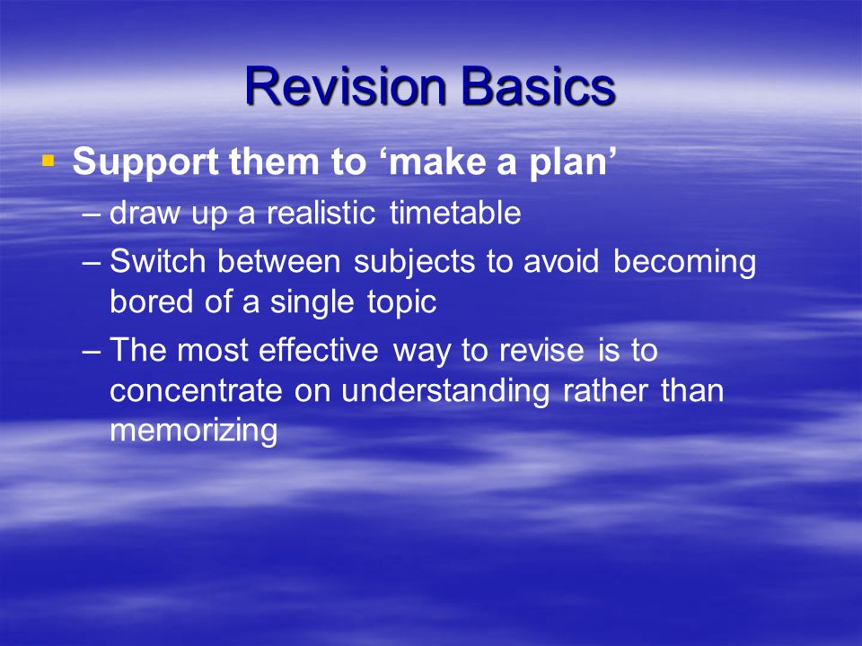 Revision Basics   Support them to 'make a plan' – –draw up a realistic timetable – –Switch between subjects to avoid becoming bored of a single topic – –The most effective way to revise is to concentrate on understanding rather than memorizing