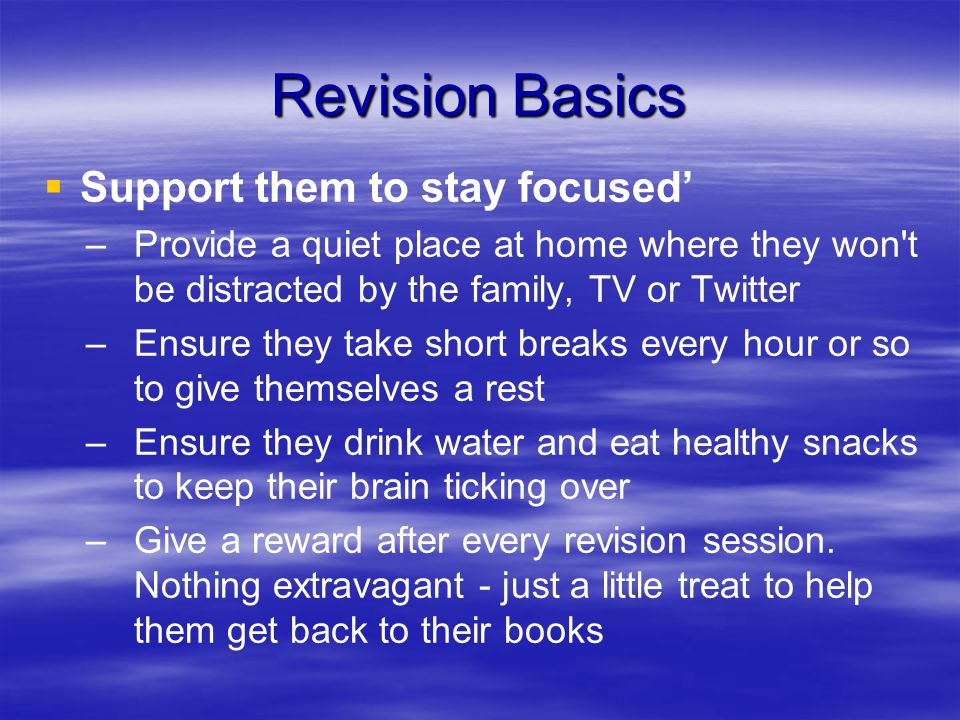 Revision Basics   Support them to stay focused' – –Provide a quiet place at home where they won t be distracted by the family, TV or Twitter – –Ensure they take short breaks every hour or so to give themselves a rest – –Ensure they drink water and eat healthy snacks to keep their brain ticking over – –Give a reward after every revision session.