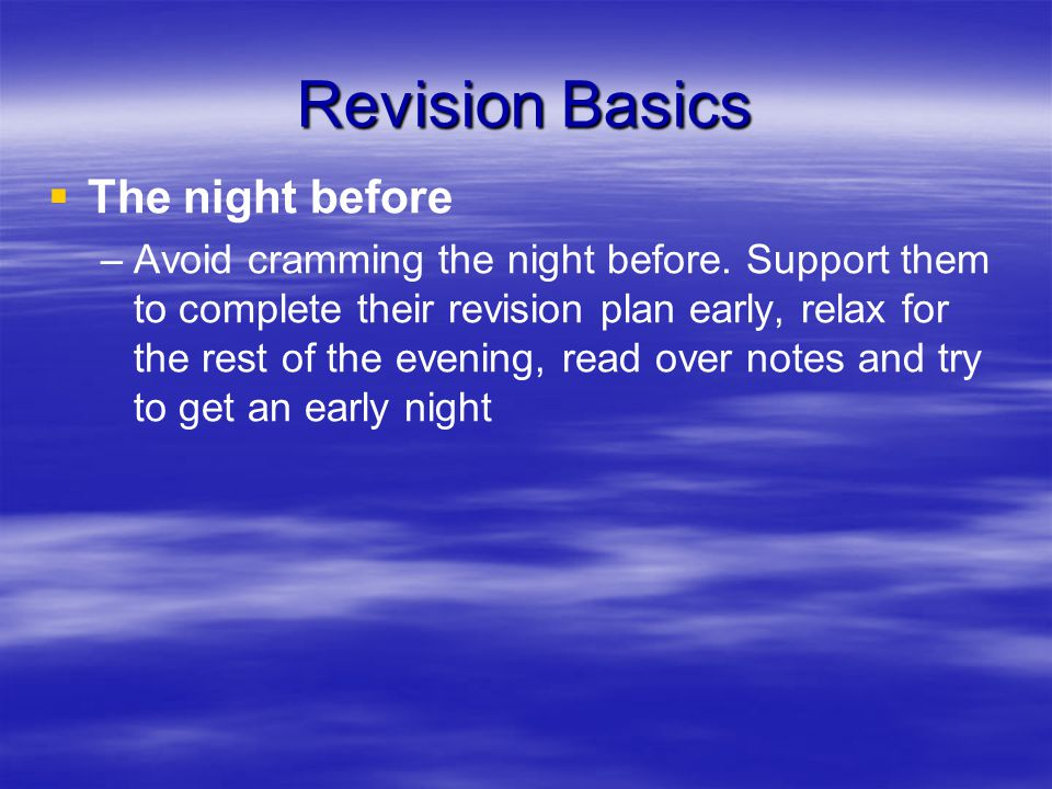Revision Basics   The night before – –Avoid cramming the night before.