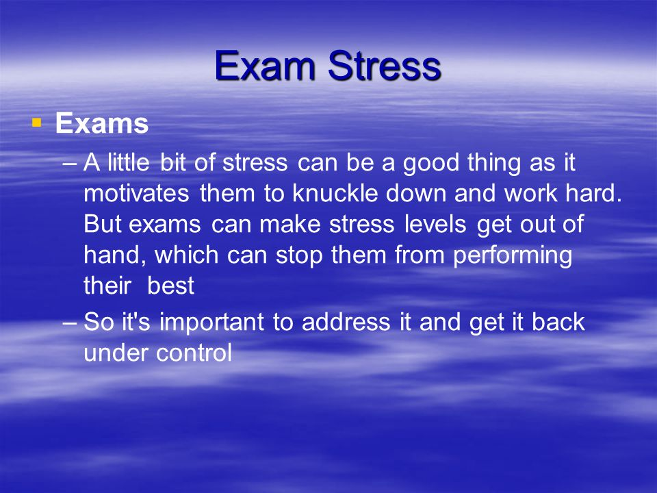 Exam Stress   Exams – –A little bit of stress can be a good thing as it motivates them to knuckle down and work hard.