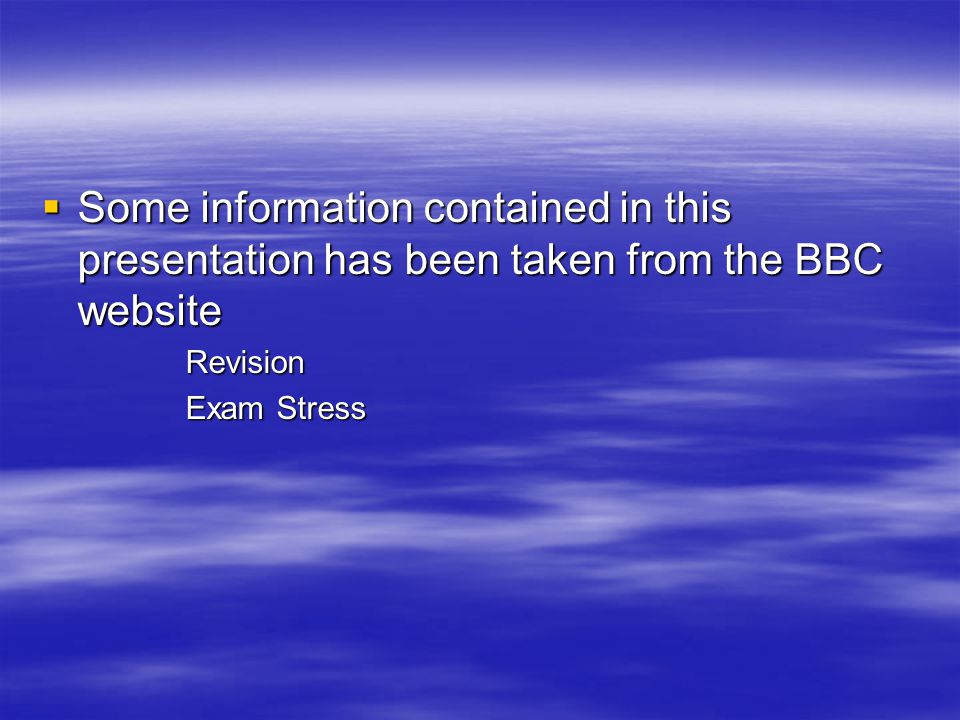  Some information contained in this presentation has been taken from the BBC website Revision Exam Stress