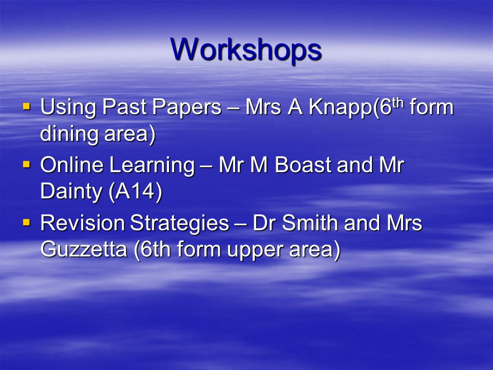 Workshops  Using Past Papers – Mrs A Knapp(6 th form dining area)  Online Learning – Mr M Boast and Mr Dainty (A14)  Revision Strategies – Dr Smith and Mrs Guzzetta (6th form upper area)