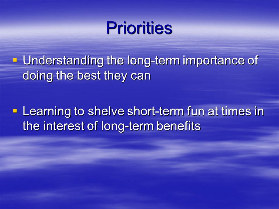 Priorities  Understanding the long-term importance of doing the best they can  Learning to shelve short-term fun at times in the interest of long-term benefits