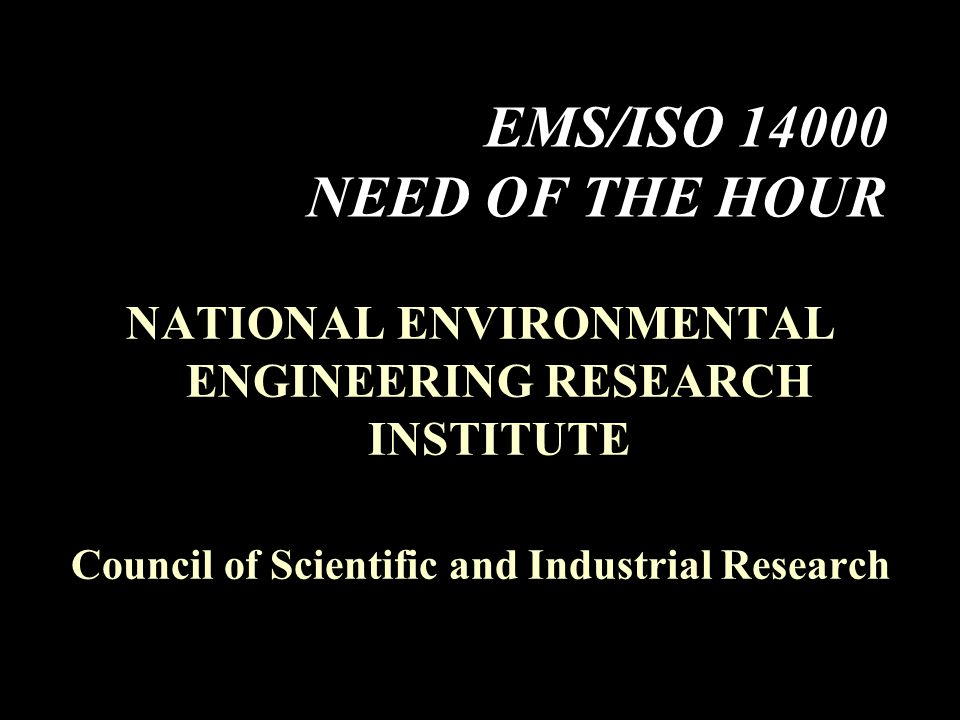 EMS/ISO 14000 NEED OF THE HOUR NATIONAL ENVIRONMENTAL ENGINEERING RESEARCH INSTITUTE Council of Scientific and Industrial Research