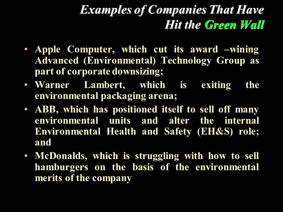 Examples of Companies That Have Hit the Green Wall Apple Computer, which cut its award –wining Advanced (Environmental) Technology Group as part of corporate downsizing; Warner Lambert, which is exiting the environmental packaging arena; ABB, which has positioned itself to sell off many environmental units and alter the internal Environmental Health and Safety (EH&S) role; and McDonalds, which is struggling with how to sell hamburgers on the basis of the environmental merits of the company
