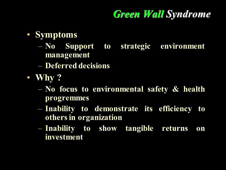 Green Wall Syndrome Symptoms –No Support to strategic environment management –Deferred decisions Why ? –No focus to environmental safety & health prog