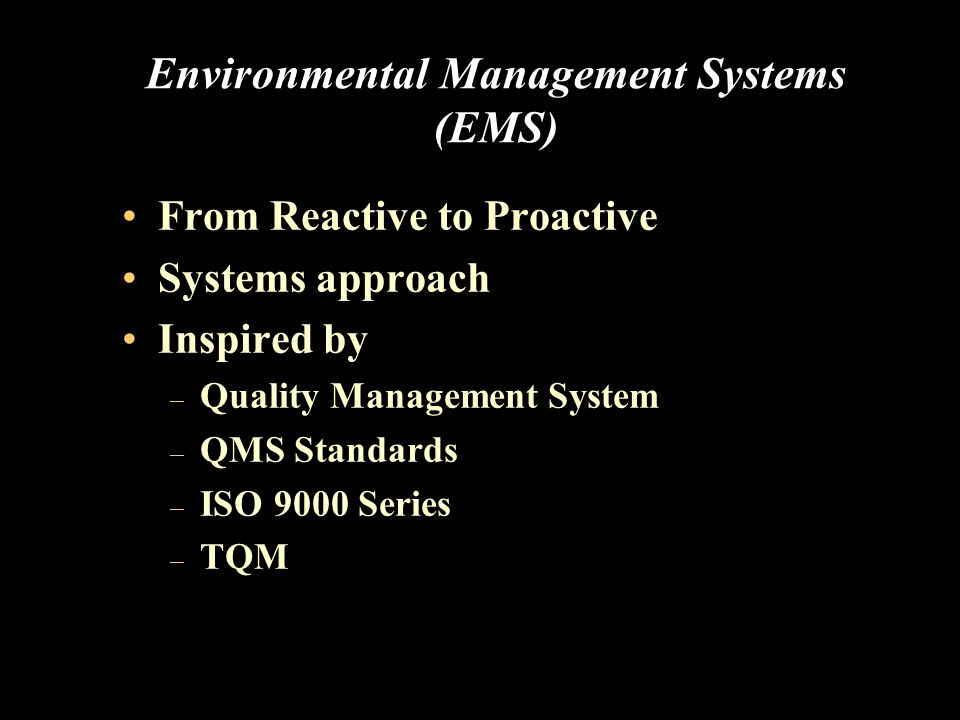 Environmental Management Systems (EMS) From Reactive to Proactive Systems approach Inspired by – Quality Management System – QMS Standards – ISO 9000 Series – TQM