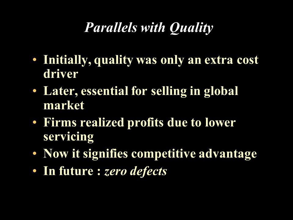 Parallels with Quality Initially, quality was only an extra cost driver Later, essential for selling in global market Firms realized profits due to lower servicing Now it signifies competitive advantage In future : zero defects
