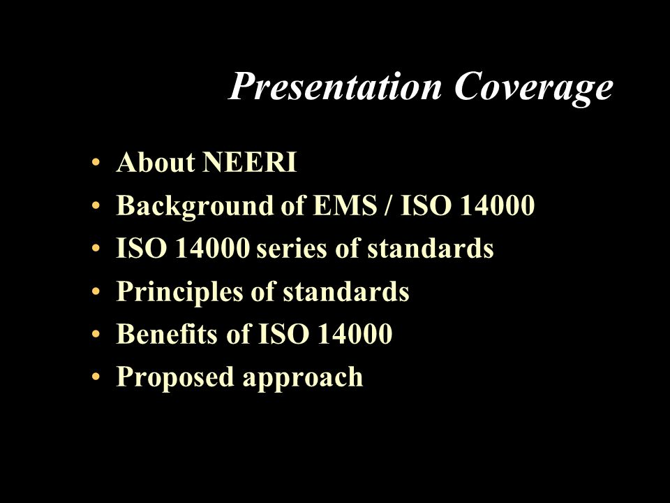 Presentation Coverage About NEERI Background of EMS / ISO 14000 ISO 14000 series of standards Principles of standards Benefits of ISO 14000 Proposed a