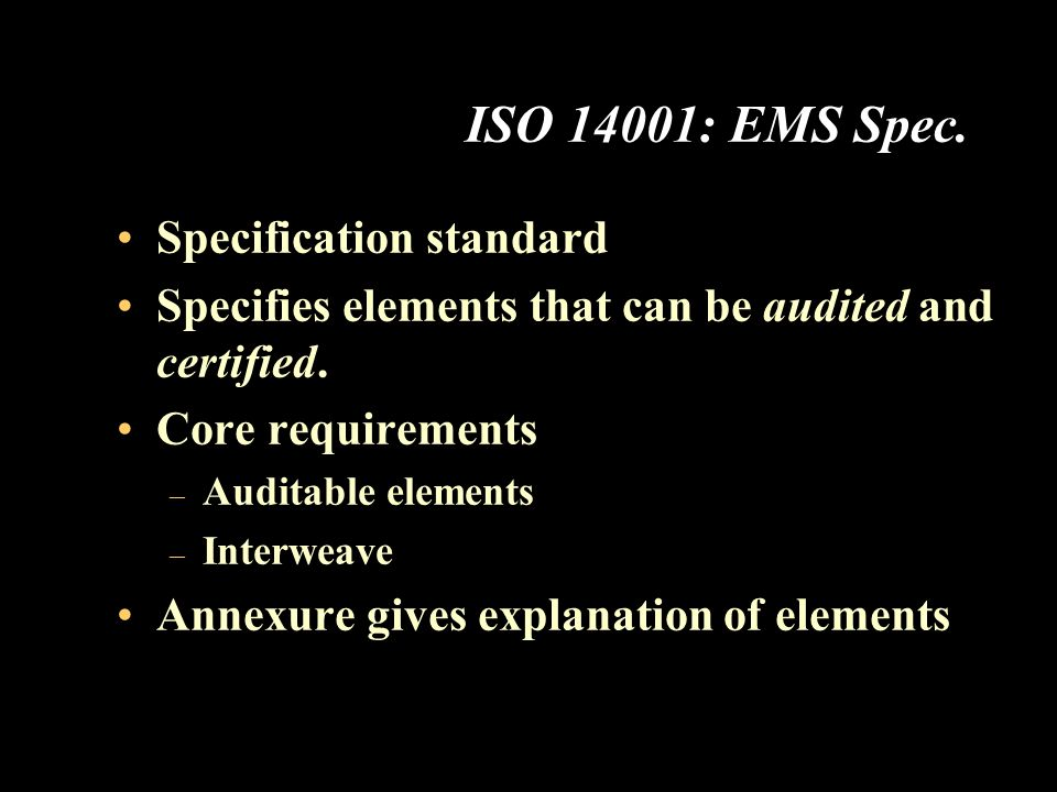 ISO 14001: EMS Spec. Specification standard Specifies elements that can be audited and certified.