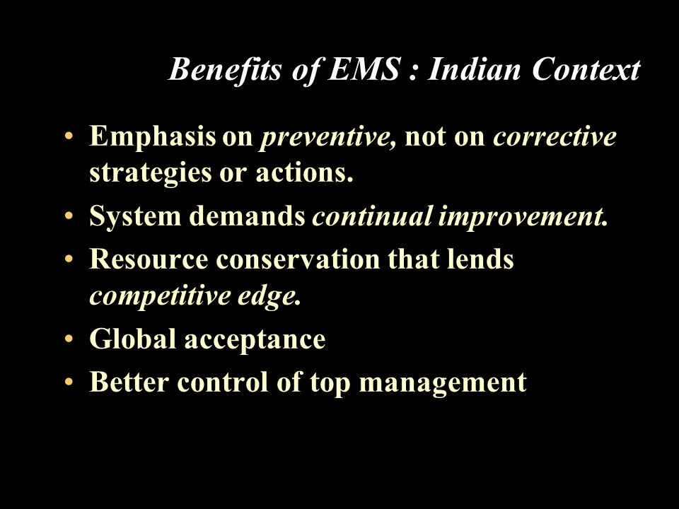 Benefits of EMS : Indian Context Emphasis on preventive, not on corrective strategies or actions. System demands continual improvement. Resource conse