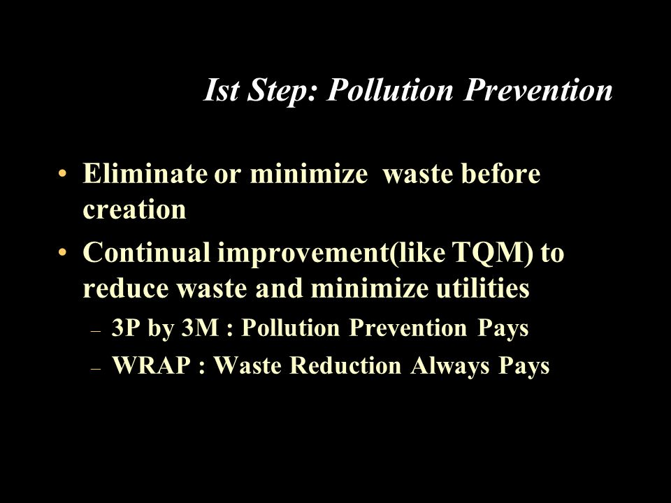 Ist Step: Pollution Prevention Eliminate or minimize waste before creation Continual improvement(like TQM) to reduce waste and minimize utilities – 3P by 3M : Pollution Prevention Pays – WRAP : Waste Reduction Always Pays