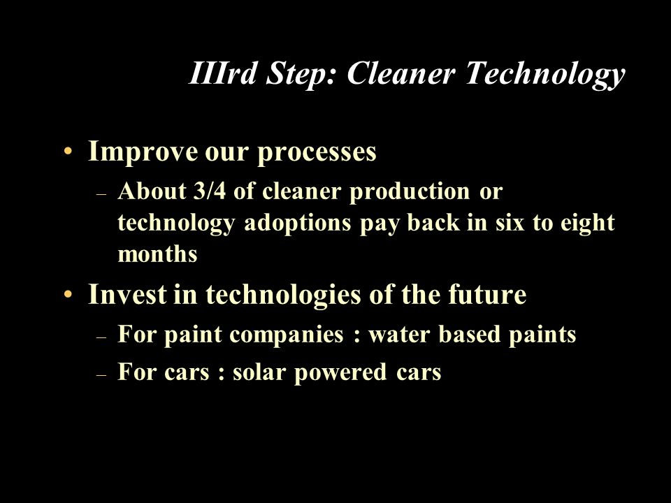 IIIrd Step: Cleaner Technology Improve our processes – About 3/4 of cleaner production or technology adoptions pay back in six to eight months Invest in technologies of the future – For paint companies : water based paints – For cars : solar powered cars