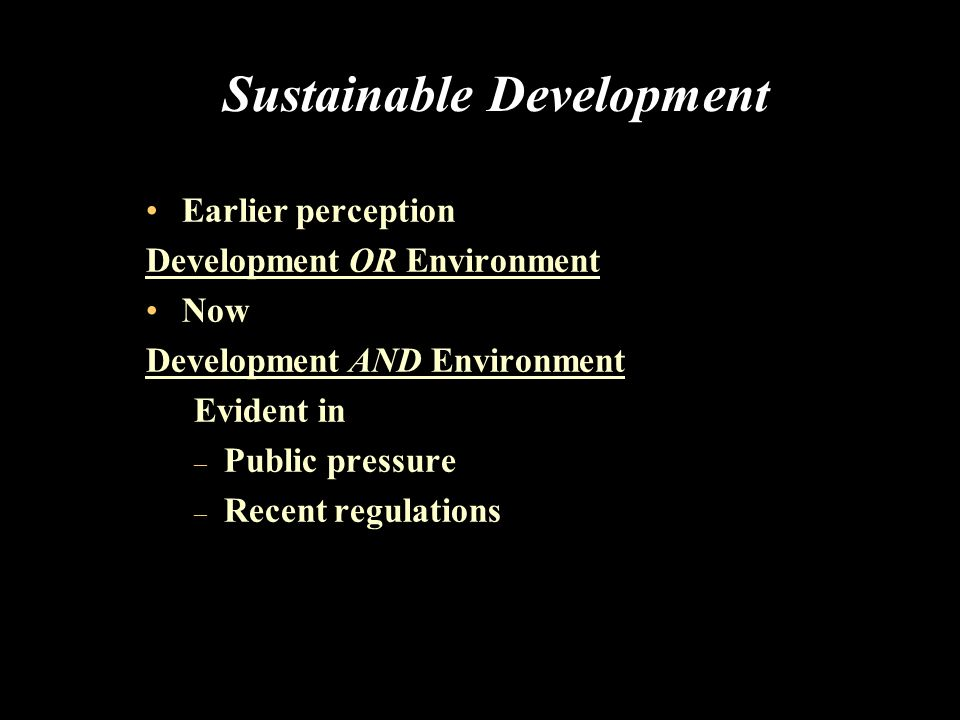 Sustainable Development (Contd..) Development without adversely affecting the ability to develop of future generations – Planet can support indefinitely Organizations may ask whether they are part of the solutions to social and environmental problems or part of the problems!