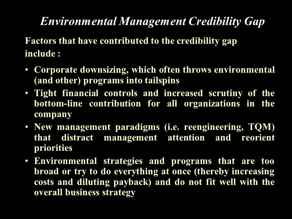 Factors that have contributed to the credibility gap include : (Contd..) Unrealistically high expectations for potential benefits from strategic environmental management, resulting from overly aggressive sales jobs or cheerleading Early EH&S initiatives have picked the low-hanging fruit, removing the high return/ low effort opportunities Creation of an environmental culture that is not congruent with the business culture of the company Poor communication between the environmental organization and the lines of business about the types and sources of competitive advantage that can be accrued