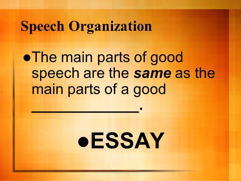 Speech Organization The main parts of good speech are the same as the main parts of a good _____________. ESSAY