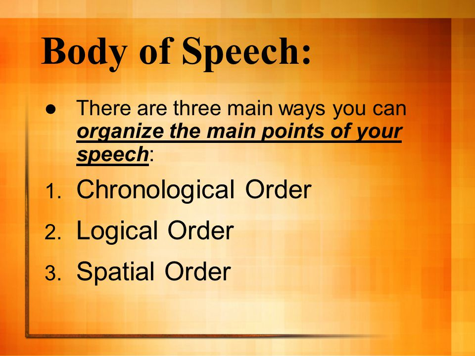 Body of Speech: There are three main ways you can organize the main points of your speech: 1.