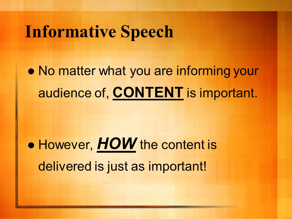 Informative Speech No matter what you are informing your audience of, CONTENT is important.