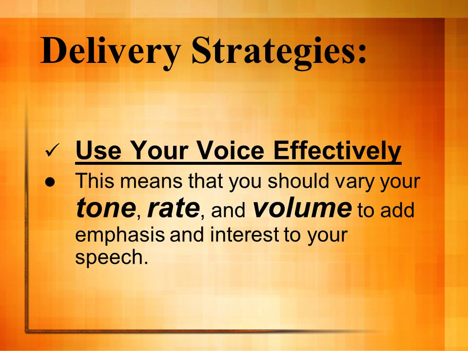 Delivery Strategies: Use Your Voice Effectively This means that you should vary your tone, rate, and volume to add emphasis and interest to your speech.