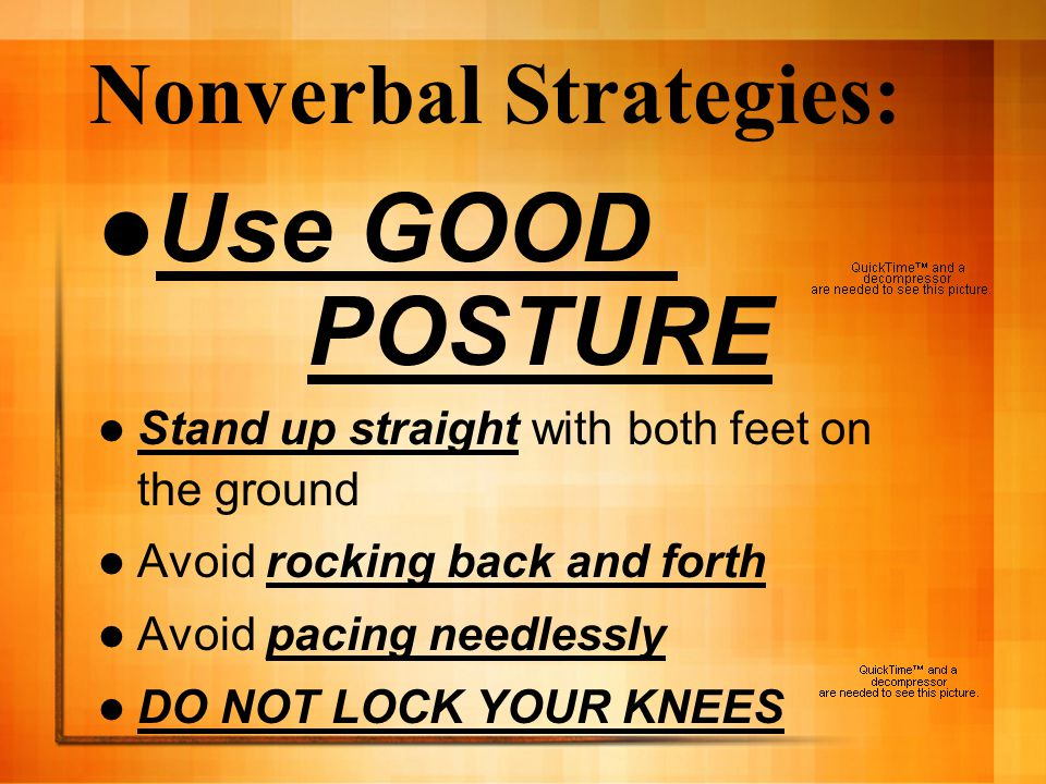 Nonverbal Strategies: Use GOOD POSTURE Stand up straight with both feet on the ground Avoid rocking back and forth Avoid pacing needlessly DO NOT LOCK YOUR KNEES