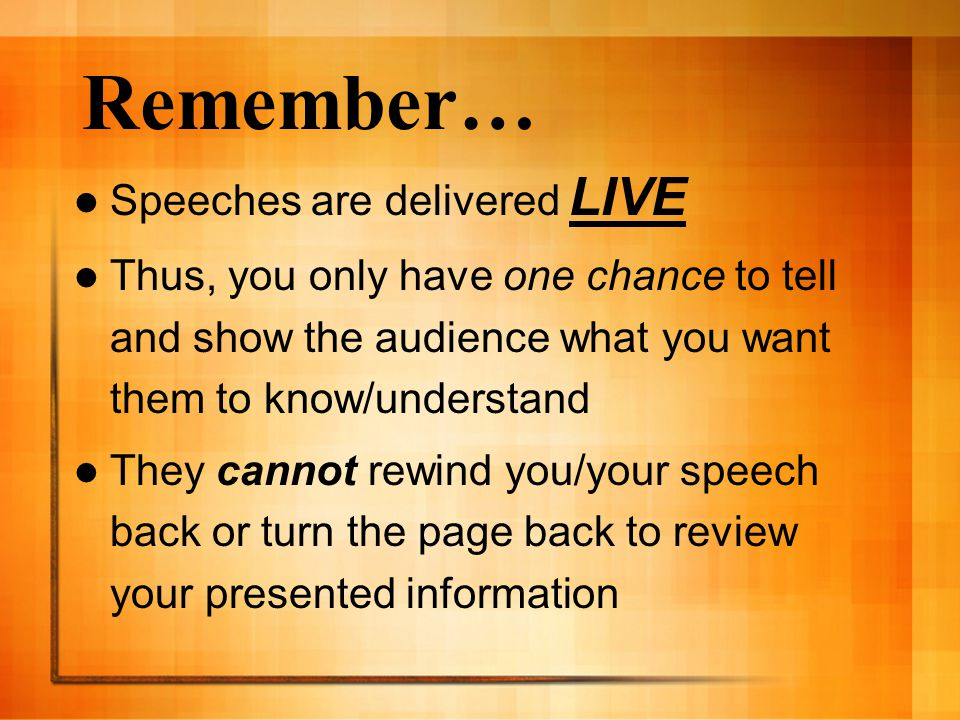 Remember… Speeches are delivered LIVE Thus, you only have one chance to tell and show the audience what you want them to know/understand They cannot rewind you/your speech back or turn the page back to review your presented information