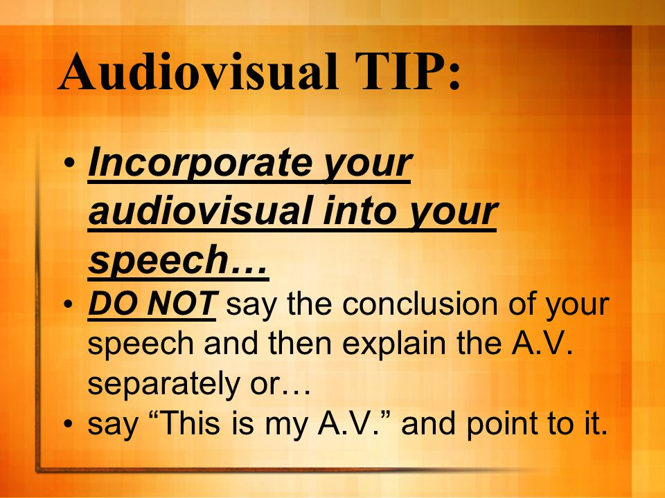 Audiovisual TIP: Incorporate your audiovisual into your speech… DO NOT say the conclusion of your speech and then explain the A.V.