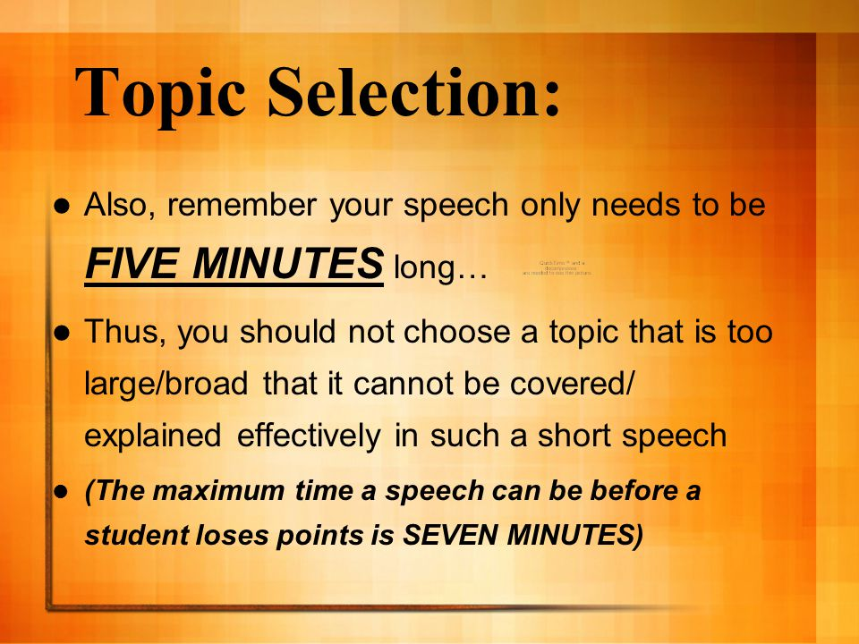 Topic Selection: Also, remember your speech only needs to be FIVE MINUTES long… Thus, you should not choose a topic that is too large/broad that it cannot be covered/ explained effectively in such a short speech (The maximum time a speech can be before a student loses points is SEVEN MINUTES)