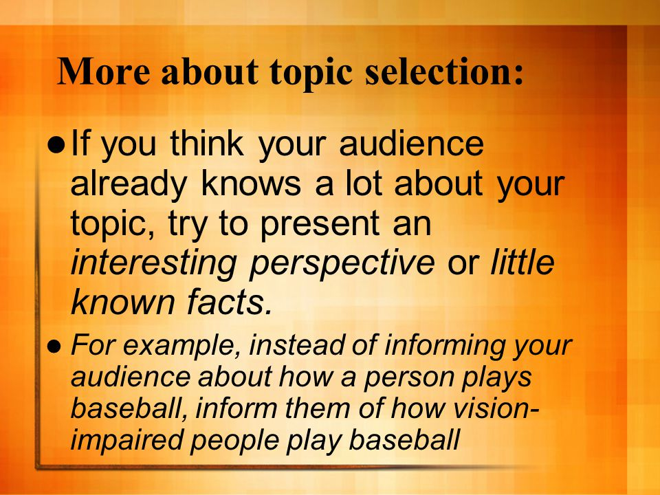 More about topic selection: If you think your audience already knows a lot about your topic, try to present an interesting perspective or little known facts.