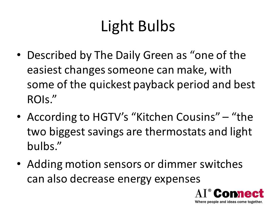 Light Bulbs Described by The Daily Green as one of the easiest changes someone can make, with some of the quickest payback period and best ROIs. According to HGTV's Kitchen Cousins – the two biggest savings are thermostats and light bulbs. Adding motion sensors or dimmer switches can also decrease energy expenses