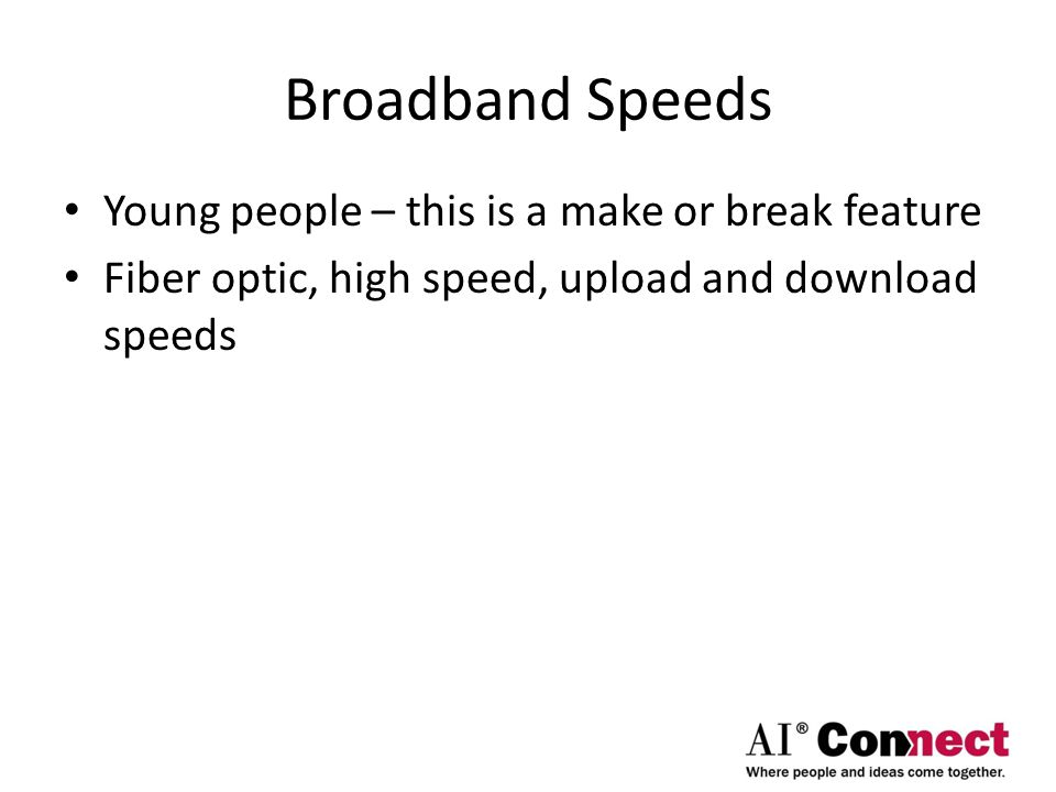 Broadband Speeds Young people – this is a make or break feature Fiber optic, high speed, upload and download speeds