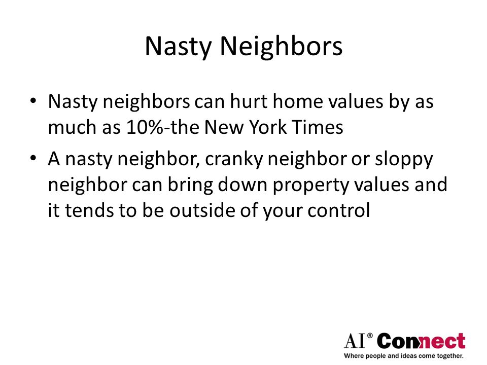 Nasty Neighbors Nasty neighbors can hurt home values by as much as 10%-the New York Times A nasty neighbor, cranky neighbor or sloppy neighbor can bring down property values and it tends to be outside of your control