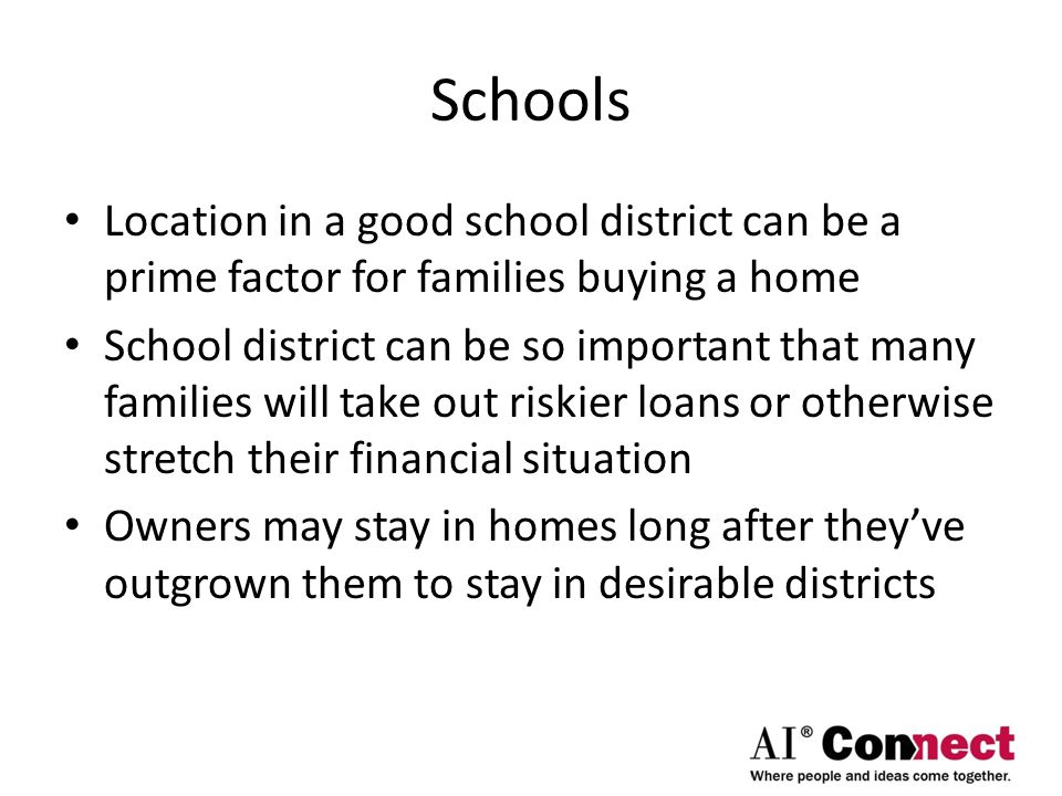 Schools Location in a good school district can be a prime factor for families buying a home School district can be so important that many families will take out riskier loans or otherwise stretch their financial situation Owners may stay in homes long after they've outgrown them to stay in desirable districts