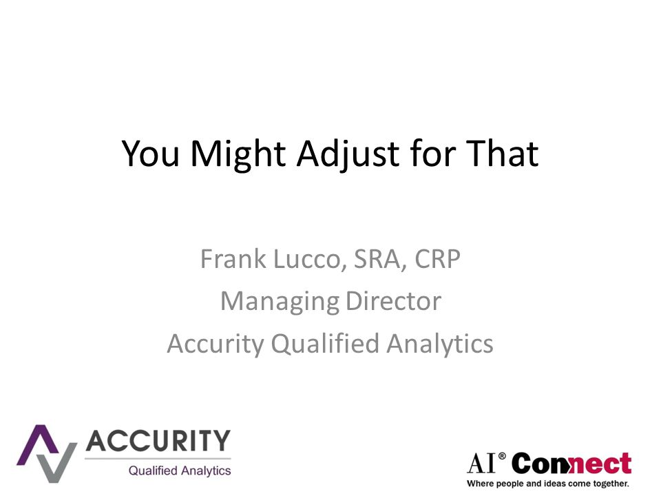 You Might Adjust for That Frank Lucco, SRA, CRP Managing Director Accurity Qualified Analytics