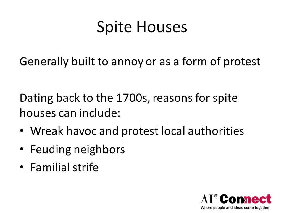 Spite Houses Generally built to annoy or as a form of protest Dating back to the 1700s, reasons for spite houses can include: Wreak havoc and protest local authorities Feuding neighbors Familial strife