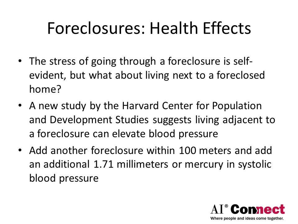 Foreclosures: Health Effects The stress of going through a foreclosure is self- evident, but what about living next to a foreclosed home.