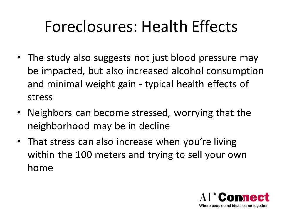 Foreclosures: Health Effects The study also suggests not just blood pressure may be impacted, but also increased alcohol consumption and minimal weight gain - typical health effects of stress Neighbors can become stressed, worrying that the neighborhood may be in decline That stress can also increase when you're living within the 100 meters and trying to sell your own home