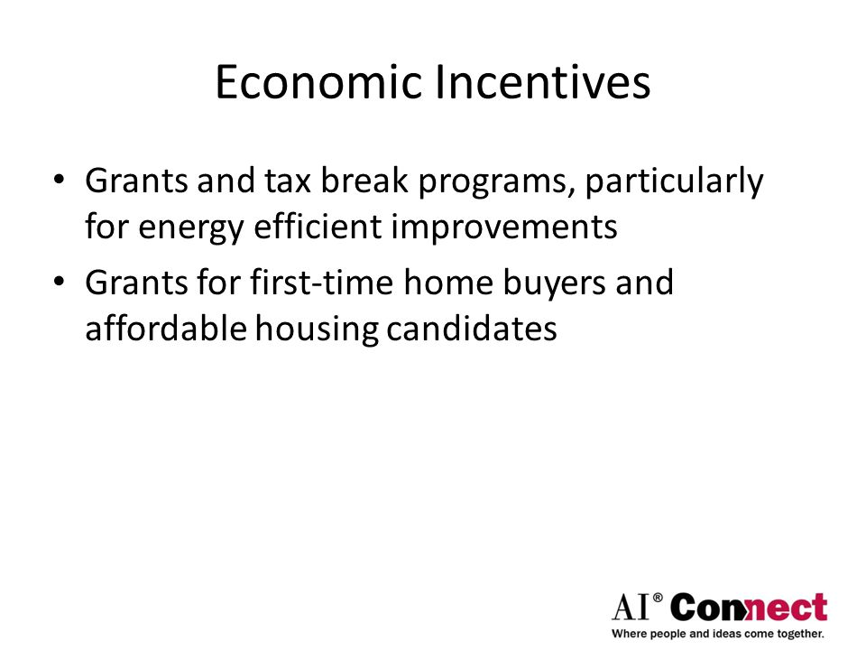 Economic Incentives Grants and tax break programs, particularly for energy efficient improvements Grants for first-time home buyers and affordable housing candidates
