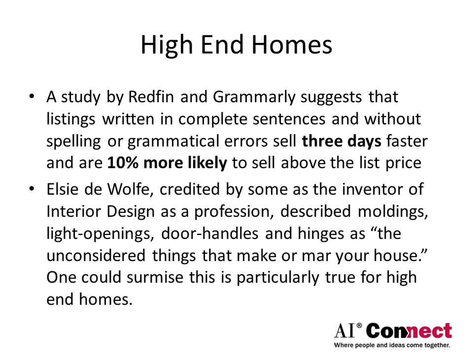 High End Homes A study by Redfin and Grammarly suggests that listings written in complete sentences and without spelling or grammatical errors sell three days faster and are 10% more likely to sell above the list price Elsie de Wolfe, credited by some as the inventor of Interior Design as a profession, described moldings, light-openings, door-handles and hinges as the unconsidered things that make or mar your house. One could surmise this is particularly true for high end homes.