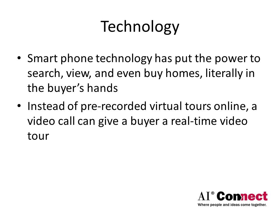 Technology Smart phone technology has put the power to search, view, and even buy homes, literally in the buyer's hands Instead of pre-recorded virtual tours online, a video call can give a buyer a real-time video tour
