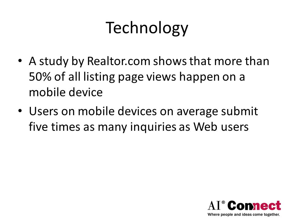 Technology A study by Realtor.com shows that more than 50% of all listing page views happen on a mobile device Users on mobile devices on average submit five times as many inquiries as Web users