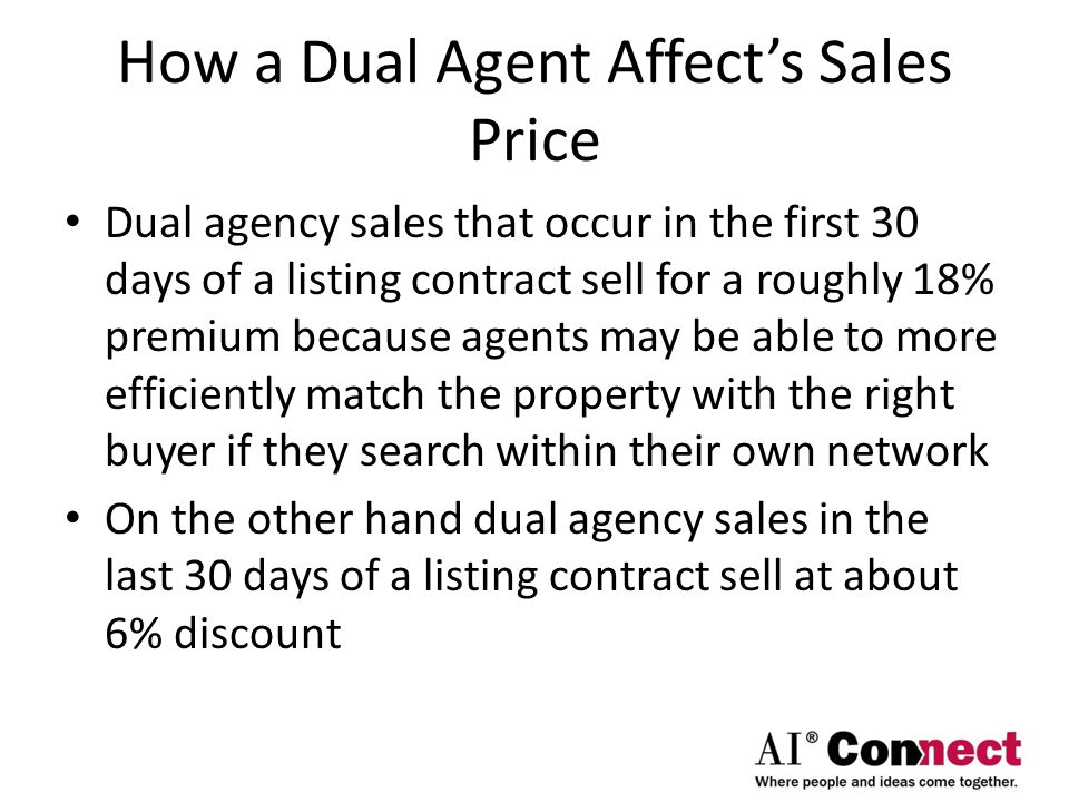How a Dual Agent Affect's Sales Price Dual agency sales that occur in the first 30 days of a listing contract sell for a roughly 18% premium because agents may be able to more efficiently match the property with the right buyer if they search within their own network On the other hand dual agency sales in the last 30 days of a listing contract sell at about 6% discount