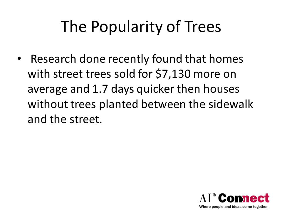 The Popularity of Trees Research done recently found that homes with street trees sold for $7,130 more on average and 1.7 days quicker then houses without trees planted between the sidewalk and the street.