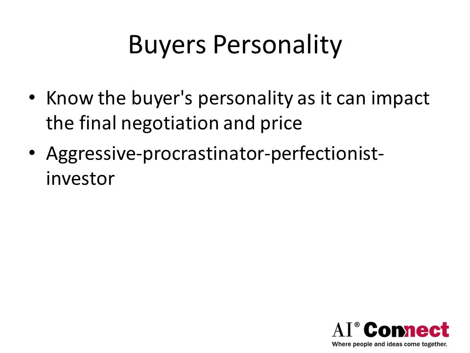 Buyers Personality Know the buyer s personality as it can impact the final negotiation and price Aggressive-procrastinator-perfectionist- investor