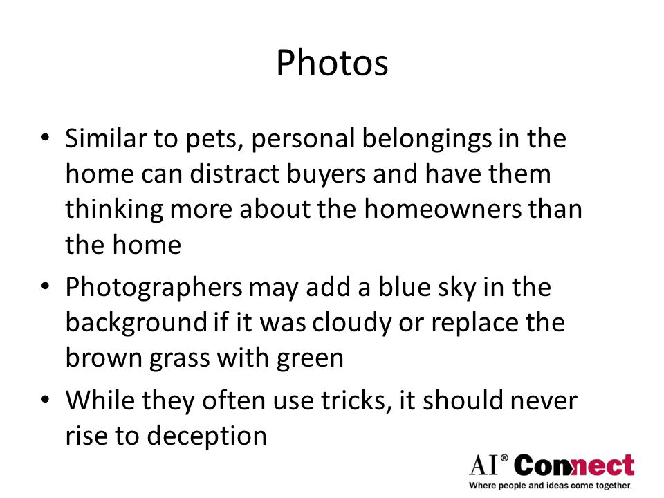 Photos Similar to pets, personal belongings in the home can distract buyers and have them thinking more about the homeowners than the home Photographers may add a blue sky in the background if it was cloudy or replace the brown grass with green While they often use tricks, it should never rise to deception