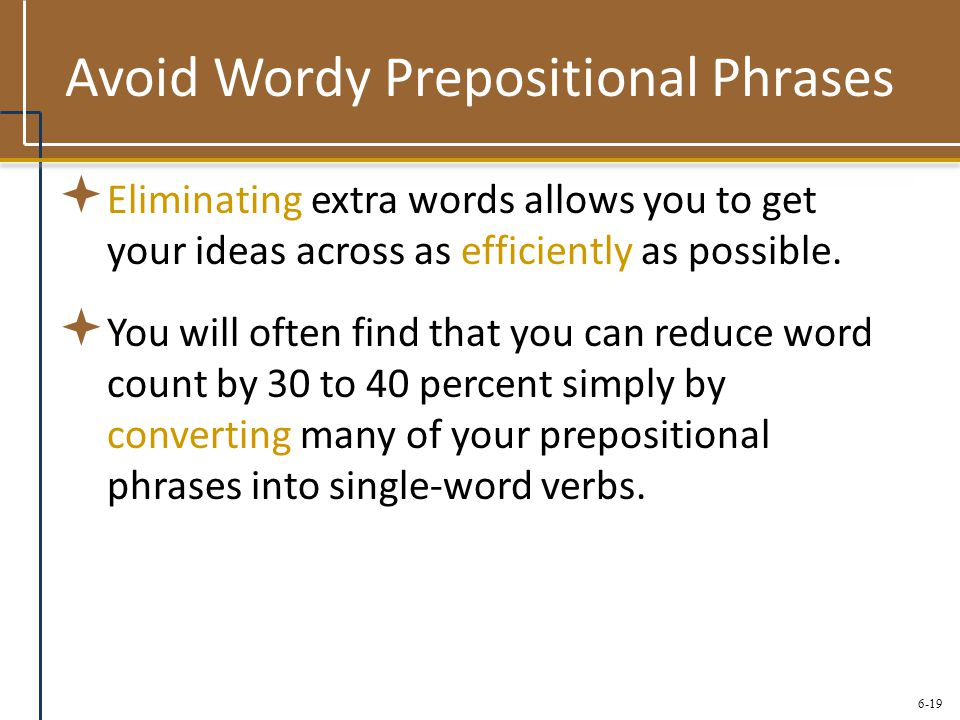 6-19 Avoid Wordy Prepositional Phrases  Eliminating extra words allows you to get your ideas across as efficiently as possible.  You will often find