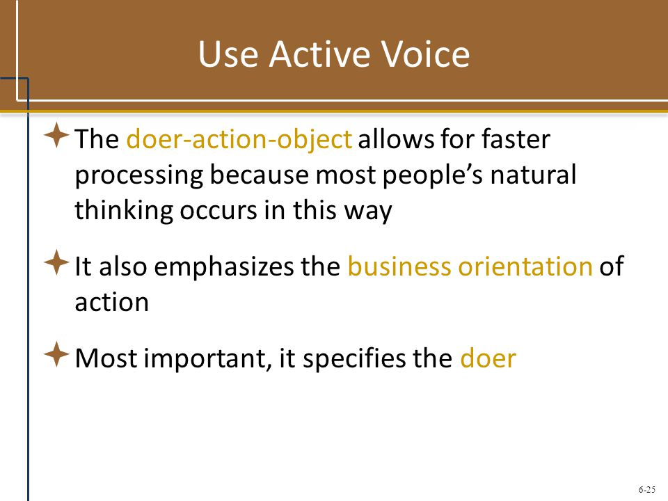 6-25 Use Active Voice  The doer-action-object allows for faster processing because most people's natural thinking occurs in this way  It also emphas