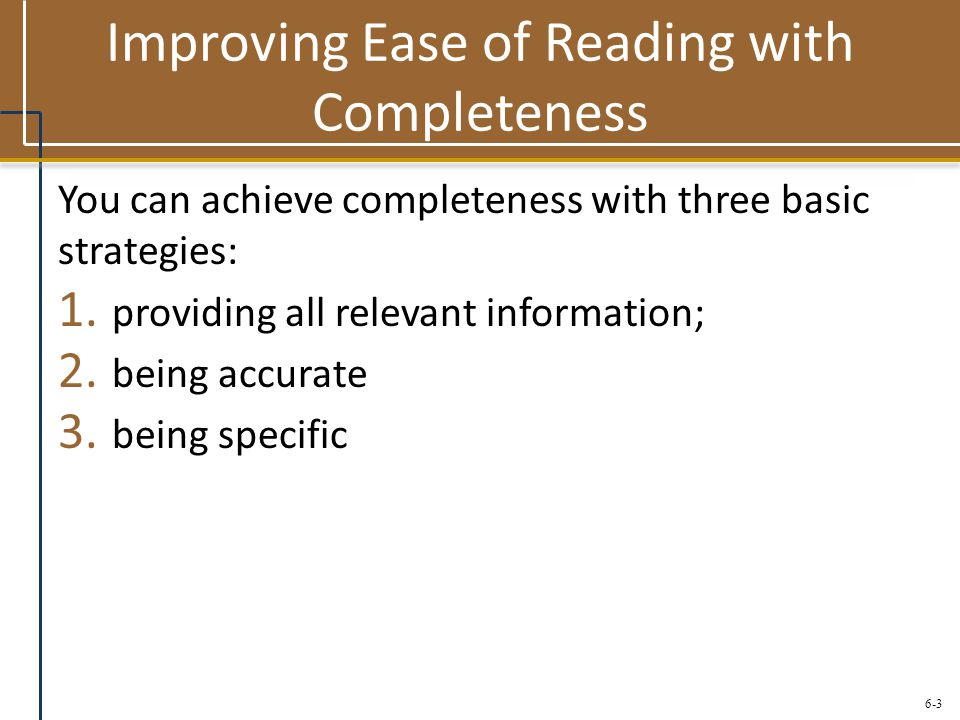 6-3 Improving Ease of Reading with Completeness You can achieve completeness with three basic strategies: 1. providing all relevant information; 2. be