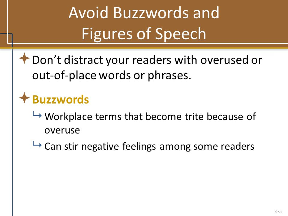 6-31 Avoid Buzzwords and Figures of Speech  Don't distract your readers with overused or out-of-place words or phrases.  Buzzwords  Workplace terms