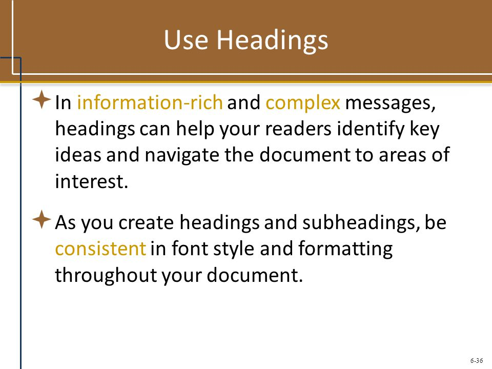 6-36 Use Headings  In information-rich and complex messages, headings can help your readers identify key ideas and navigate the document to areas of